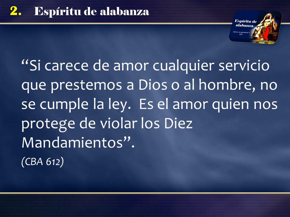 Espíritu de alabanza 2. Si carece de amor cualquier servicio que prestemos a Dios o al hombre, no se cumple la ley. Es el amor quien nos protege de vi