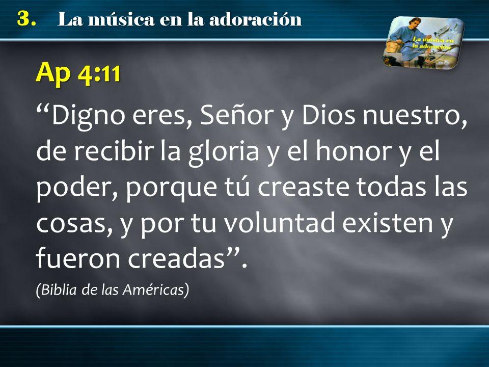 La música en la adoración 3. Ap 4:11 Digno eres, Señor y Dios nuestro, de recibir la gloria y el honor y el poder, porque tú creaste todas las cosas,