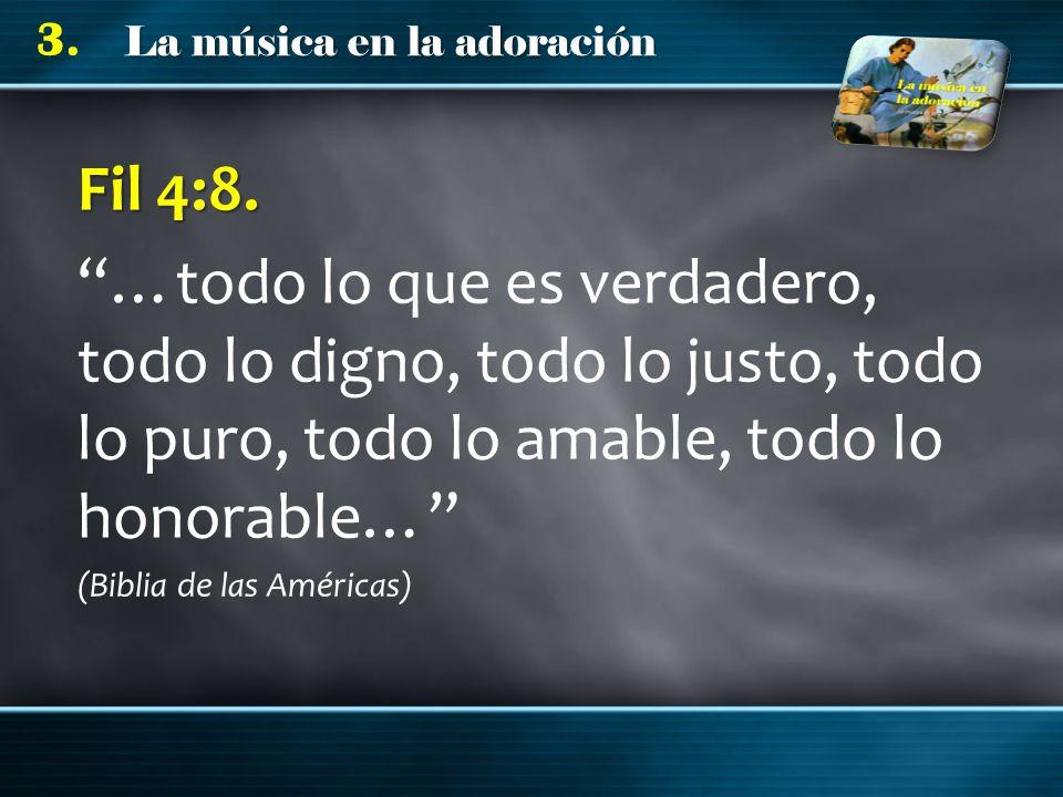 La música en la adoración 3. Fil 4:8. …todo lo que es verdadero, todo lo digno, todo lo justo, todo lo puro, todo lo amable, todo lo honorable… (Bibli