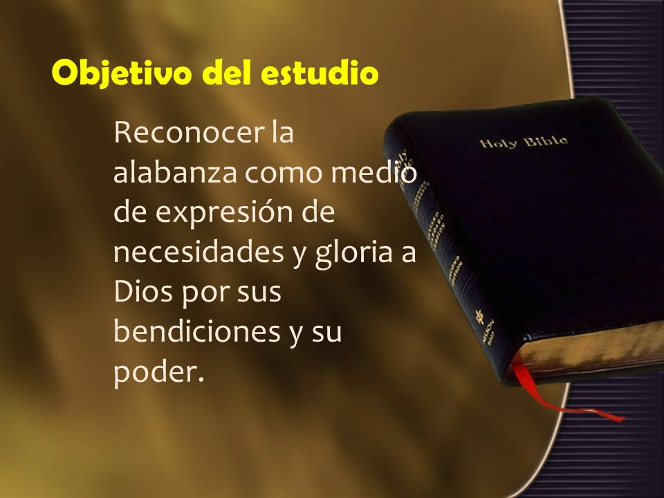 Objetivo del estudio Reconocer la alabanza como medio de expresión de necesidades y gloria a Dios por sus bendiciones y su poder.