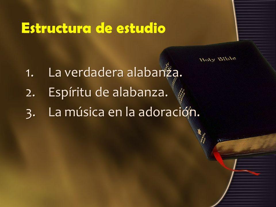Estructura de estudio 1.La verdadera alabanza. 2.Espíritu de alabanza. 3.La música en la adoración.