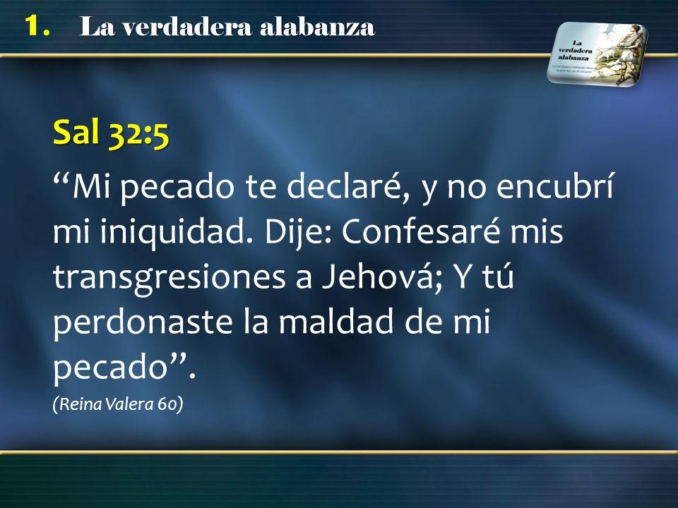 La verdadera alabanza 1. Sal 32:5 Mi pecado te declaré, y no encubrí mi iniquidad. Dije: Confesaré mis transgresiones a Jehová; Y tú perdonaste la mal