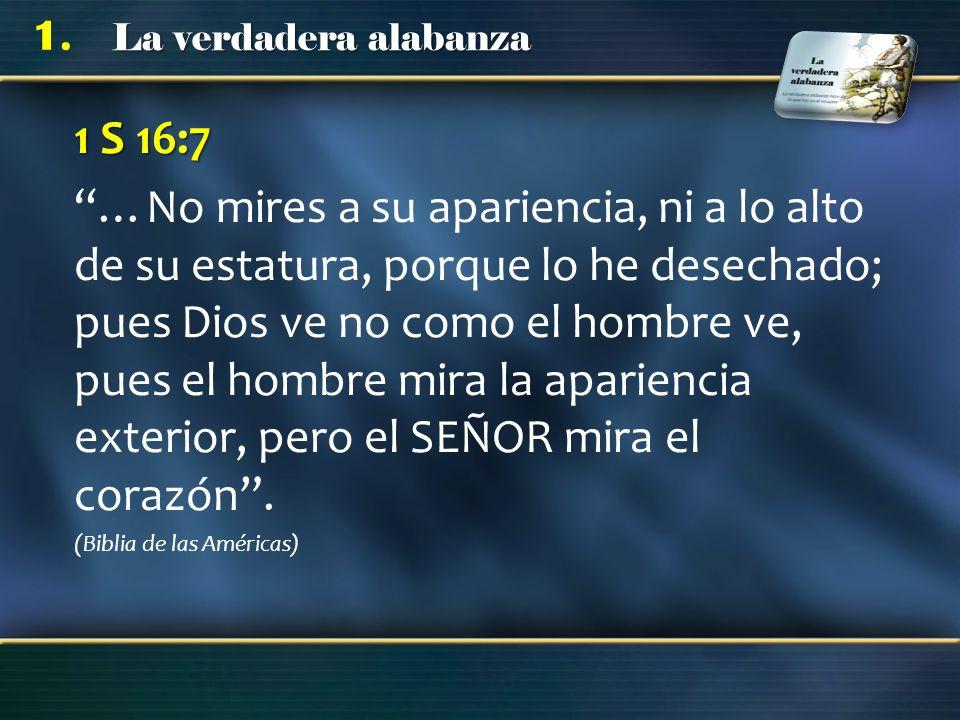 La verdadera alabanza 1. 1 S 16:7 …No mires a su apariencia, ni a lo alto de su estatura, porque lo he desechado; pues Dios ve no como el hombre ve, p