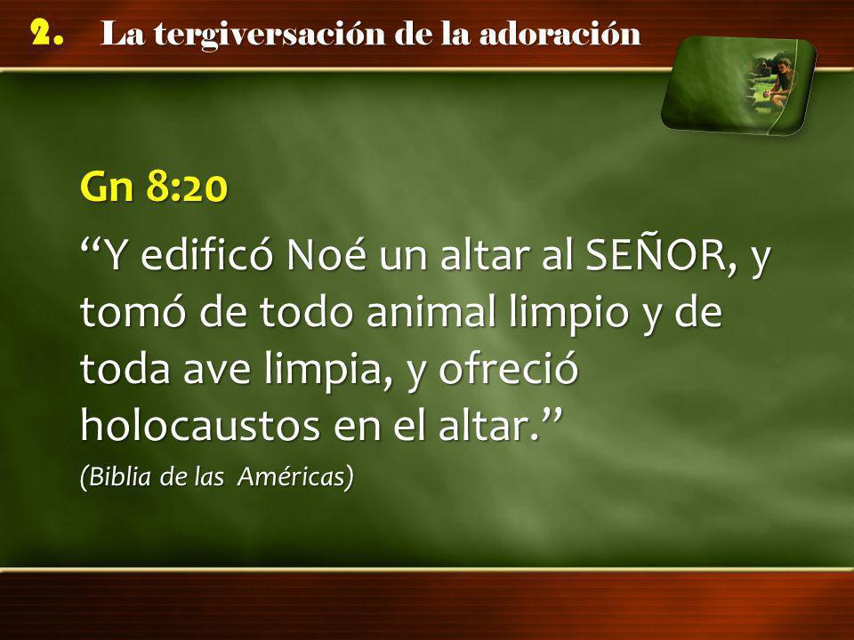 La tergiversación de la adoración 2. Gn 8:20 Y edificó Noé un altar al SEÑOR, y tomó de todo animal limpio y de toda ave limpia, y ofreció holocaustos