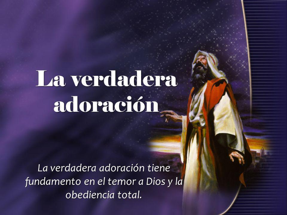 La verdadera adoración La verdadera adoración tiene fundamento en el temor a Dios y la obediencia total.