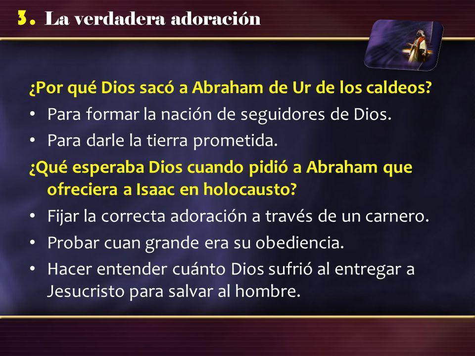 La verdadera adoración 3. ¿Por qué Dios sacó a Abraham de Ur de los caldeos? Para formar la nación de seguidores de Dios. Para darle la tierra prometi
