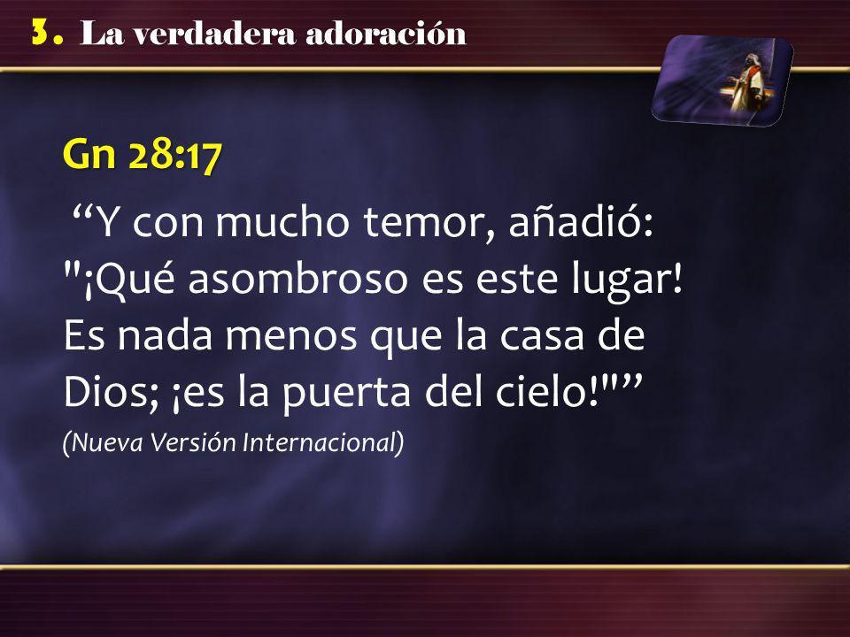 La verdadera adoración 3. Gn 28:17 Y con mucho temor, añadió: