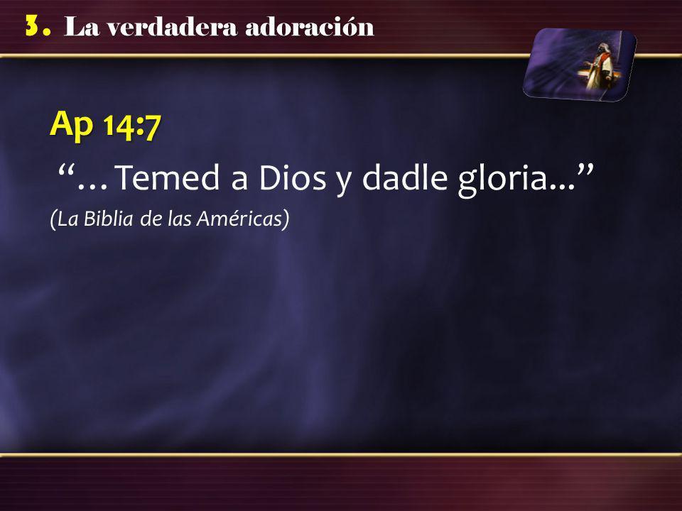 La verdadera adoración 3. Ap 14:7 …Temed a Dios y dadle gloria... (La Biblia de las Américas)