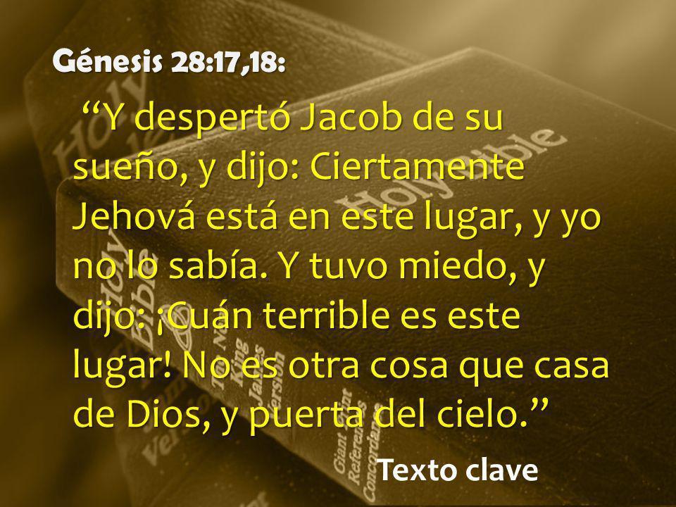 Texto clave Génesis 28:17,18: Y despertó Jacob de su sueño, y dijo: Ciertamente Jehová está en este lugar, y yo no lo sabía. Y tuvo miedo, y dijo: ¡Cu