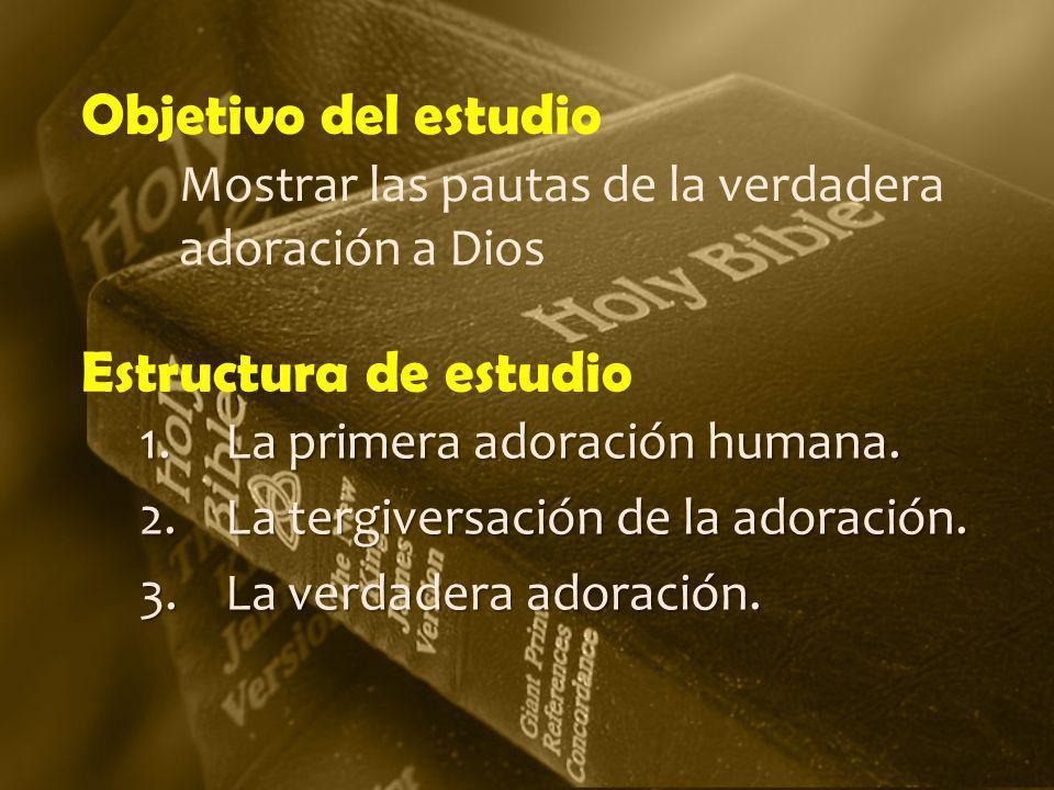 Estructura de estudio 1.La primera adoración humana. 2.La tergiversación de la adoración. 3.La verdadera adoración. Objetivo del estudio Mostrar las p