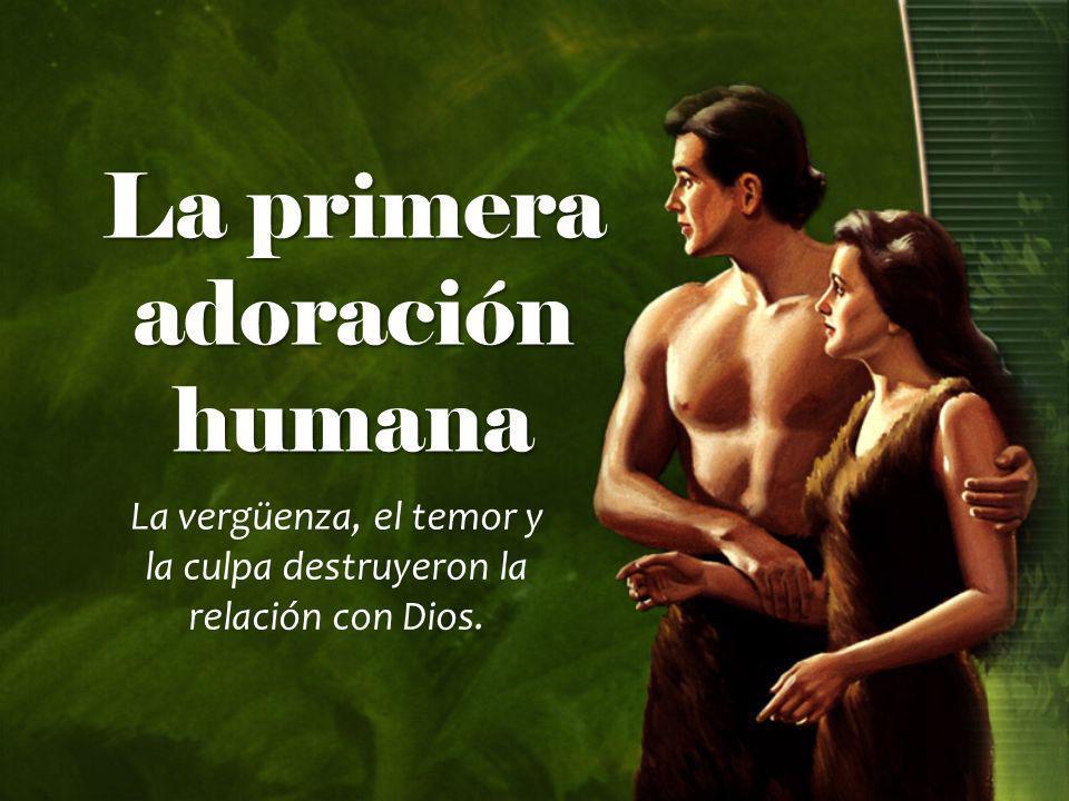La primera adoración humana La vergüenza, el temor y la culpa destruyeron la relación con Dios.