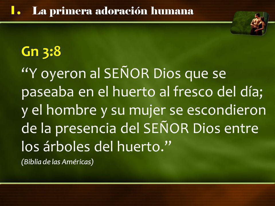 La primera adoración humana 1. Gn 3:8 Y oyeron al SEÑOR Dios que se paseaba en el huerto al fresco del día; y el hombre y su mujer se escondieron de l