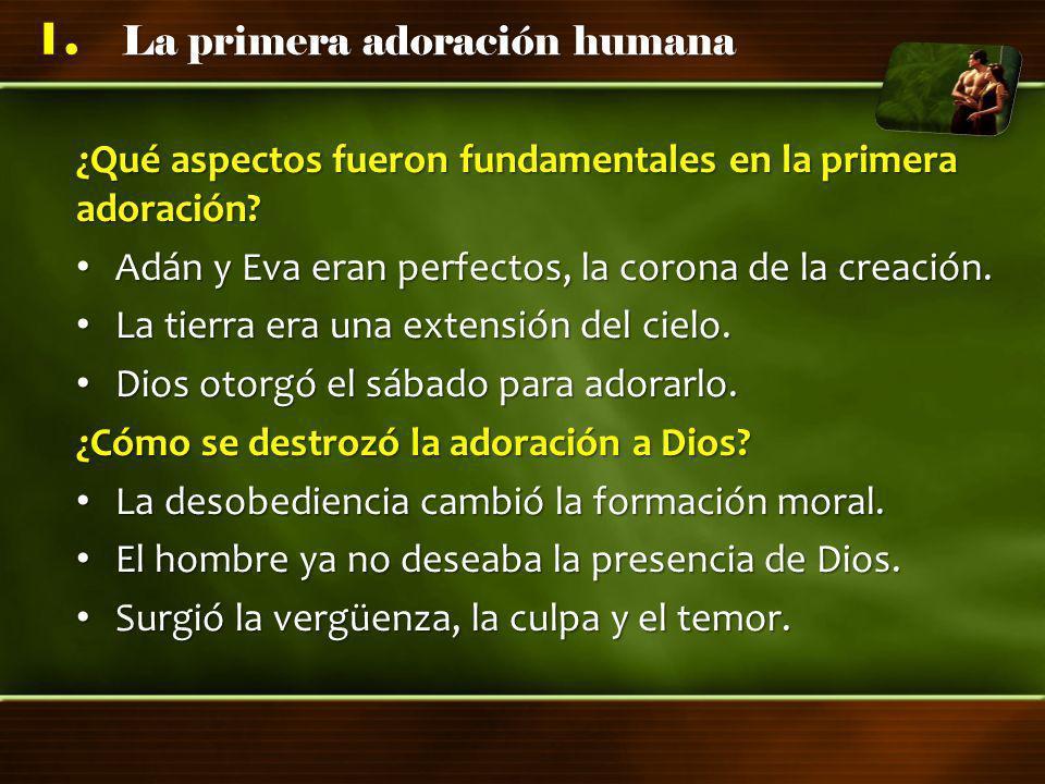 La primera adoración humana 1. ¿Qué aspectos fueron fundamentales en la primera adoración? Adán y Eva eran perfectos, la corona de la creación. Adán y