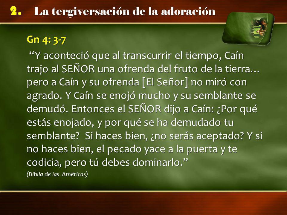La tergiversación de la adoración 2. Gn 4: 3-7 Y aconteció que al transcurrir el tiempo, Caín trajo al SEÑOR una ofrenda del fruto de la tierra… pero