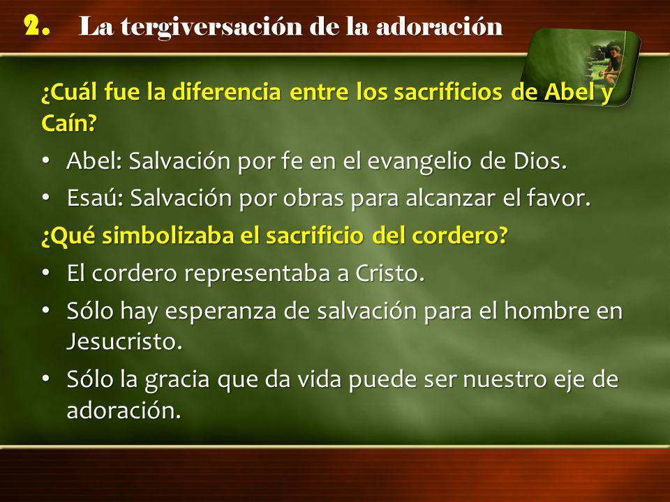 La tergiversación de la adoración 2. ¿Cuál fue la diferencia entre los sacrificios de Abel y Caín? Abel: Salvación por fe en el evangelio de Dios. Abe