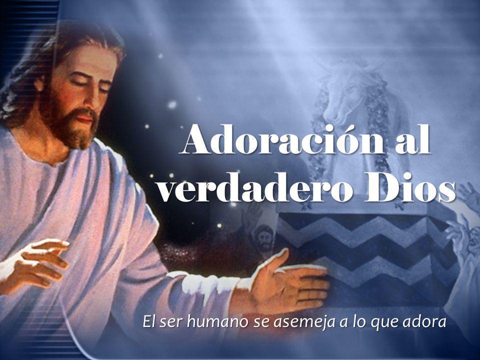 Adoración al verdadero Dios El ser humano se asemeja a lo que adora
