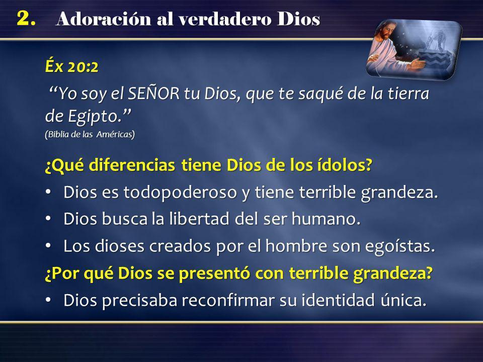 Adoración al verdadero Dios 2. Éx 20:2 Yo soy el SEÑOR tu Dios, que te saqué de la tierra de Egipto. Yo soy el SEÑOR tu Dios, que te saqué de la tierr