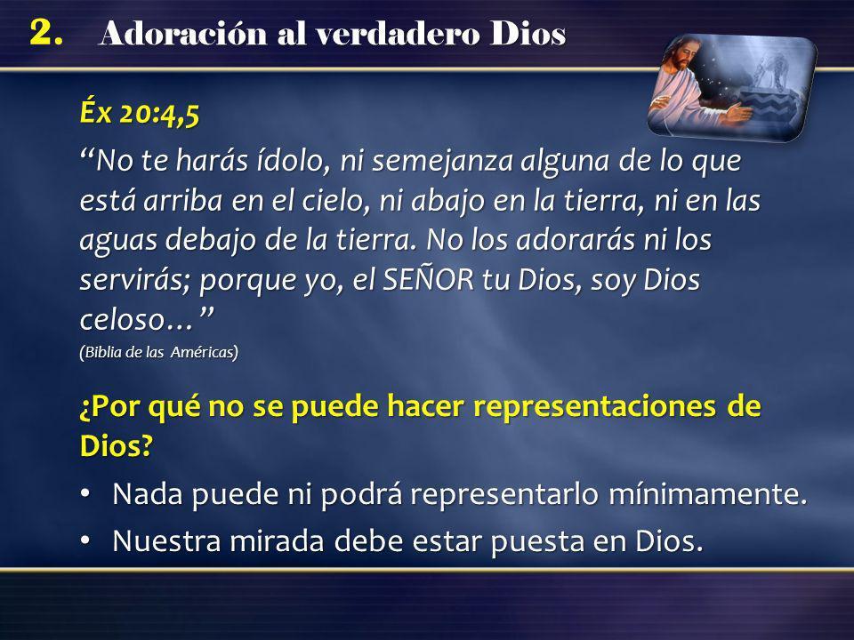 Adoración al verdadero Dios 2. Éx 20:4,5 No te harás ídolo, ni semejanza alguna de lo que está arriba en el cielo, ni abajo en la tierra, ni en las ag
