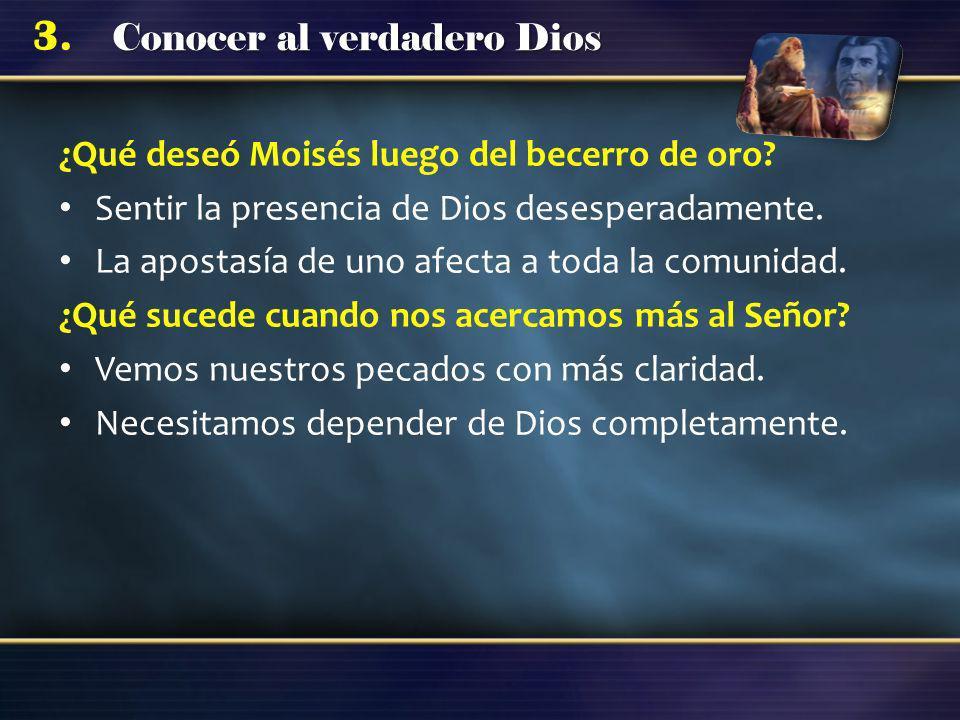 Conocer al verdadero Dios 3. ¿Qué deseó Moisés luego del becerro de oro? Sentir la presencia de Dios desesperadamente. La apostasía de uno afecta a to