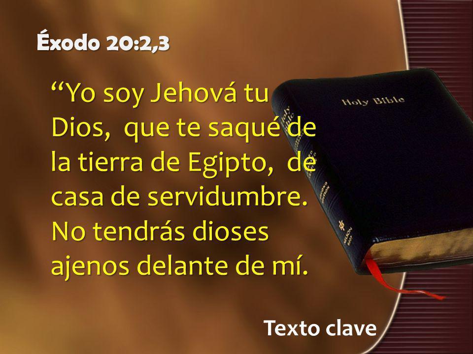 Texto clave Éxodo 20:2,3 Yo soy Jehová tu Dios, que te saqué de la tierra de Egipto, de casa de servidumbre. No tendrás dioses ajenos delante de mí.