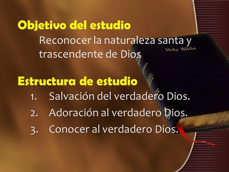 Estructura de estudio 1.Salvación del verdadero Dios. 2.Adoración al verdadero Dios. 3.Conocer al verdadero Dios. Objetivo del estudio Reconocer la na