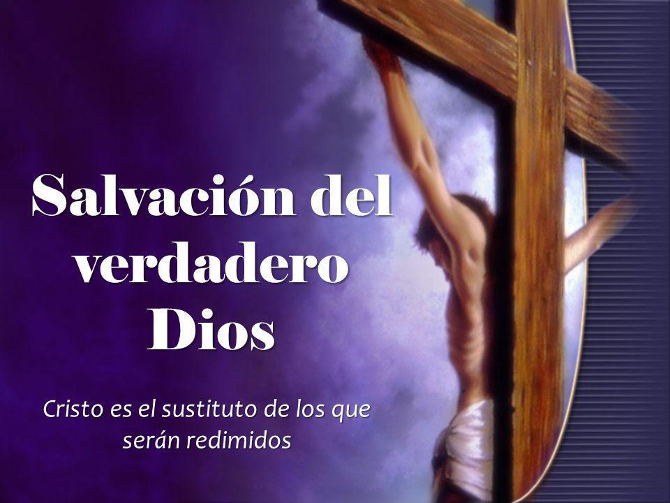 Salvación del verdadero Dios Cristo es el sustituto de los que serán redimidos