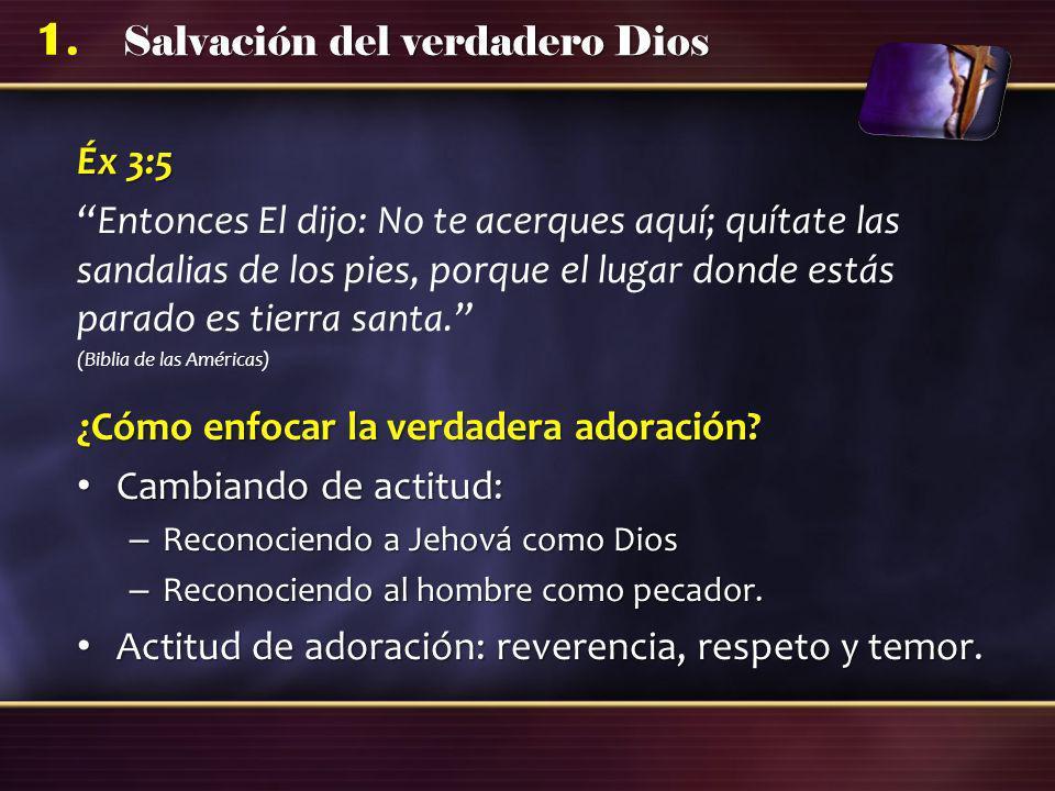 Salvación del verdadero Dios 1. Éx 3:5 Entonces El dijo: No te acerques aquí; quítate las sandalias de los pies, porque el lugar donde estás parado es