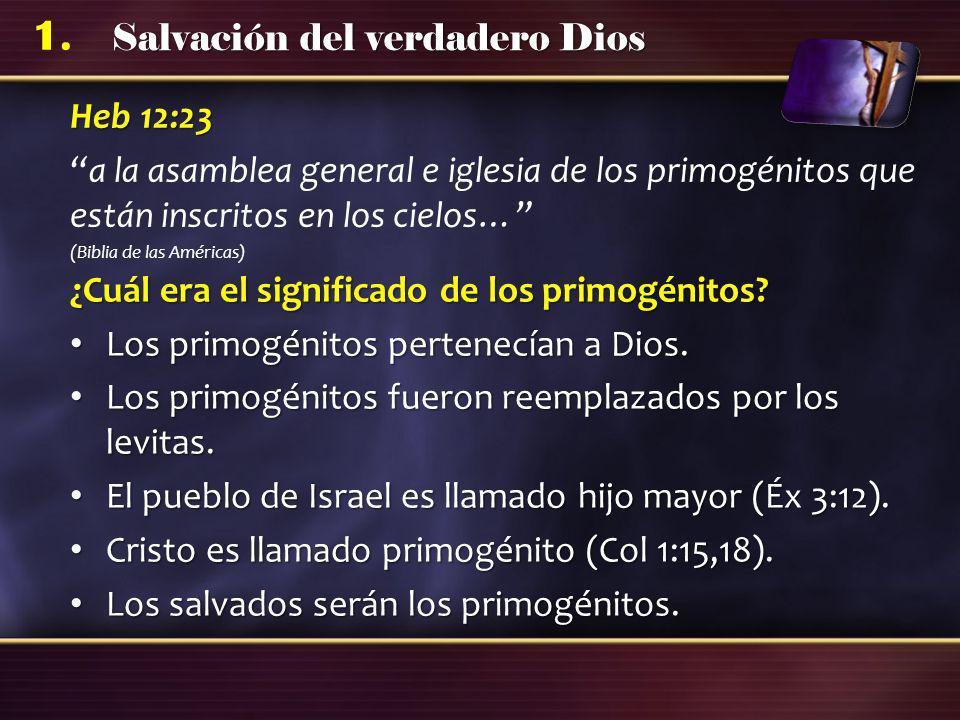 Salvación del verdadero Dios 1. Heb 12:23 a la asamblea general e iglesia de los primogénitos que están inscritos en los cielos… (Biblia de las Améric