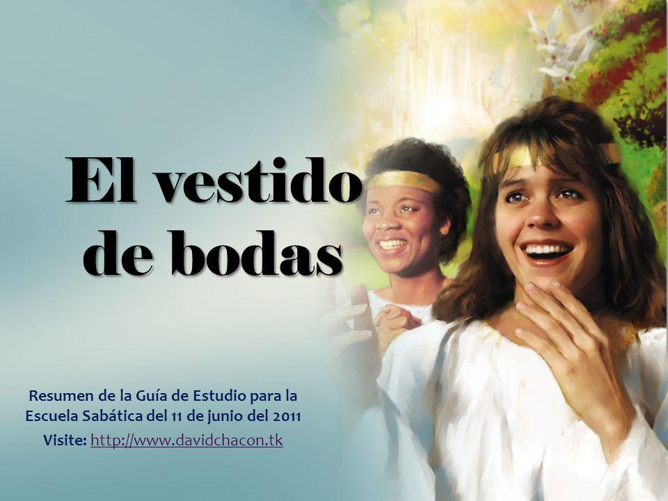 El vestido de bodas Resumen de la Guía de Estudio para la Escuela Sabática del 11 de junio del 2011 Visite: http://www.davidchacon.tkhttp://www.davidc