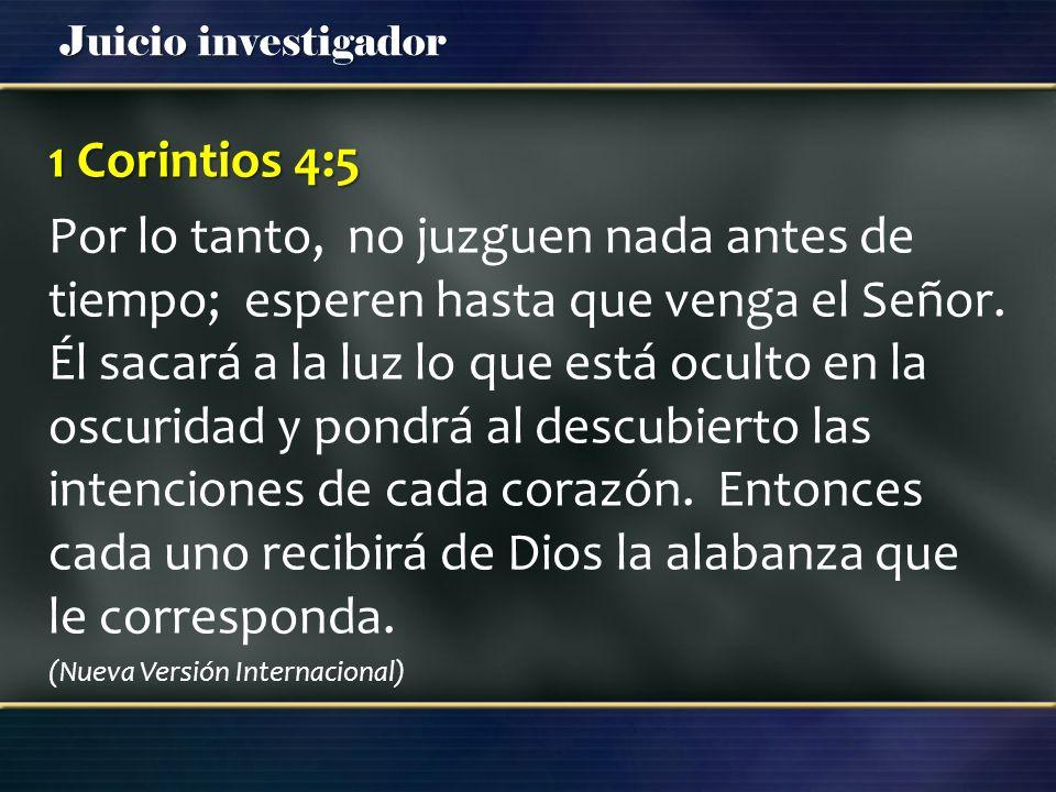 Juicio investigador 1 Corintios 4:5 Por lo tanto, no juzguen nada antes de tiempo; esperen hasta que venga el Señor. Él sacará a la luz lo que está oc
