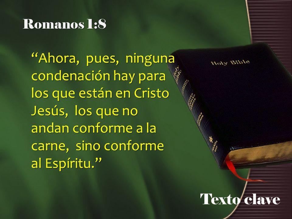 Texto clave Romanos 1:8 Ahora, pues, ninguna condenación hay para los que están en Cristo Jesús, los que no andan conforme a la carne, sino conforme a