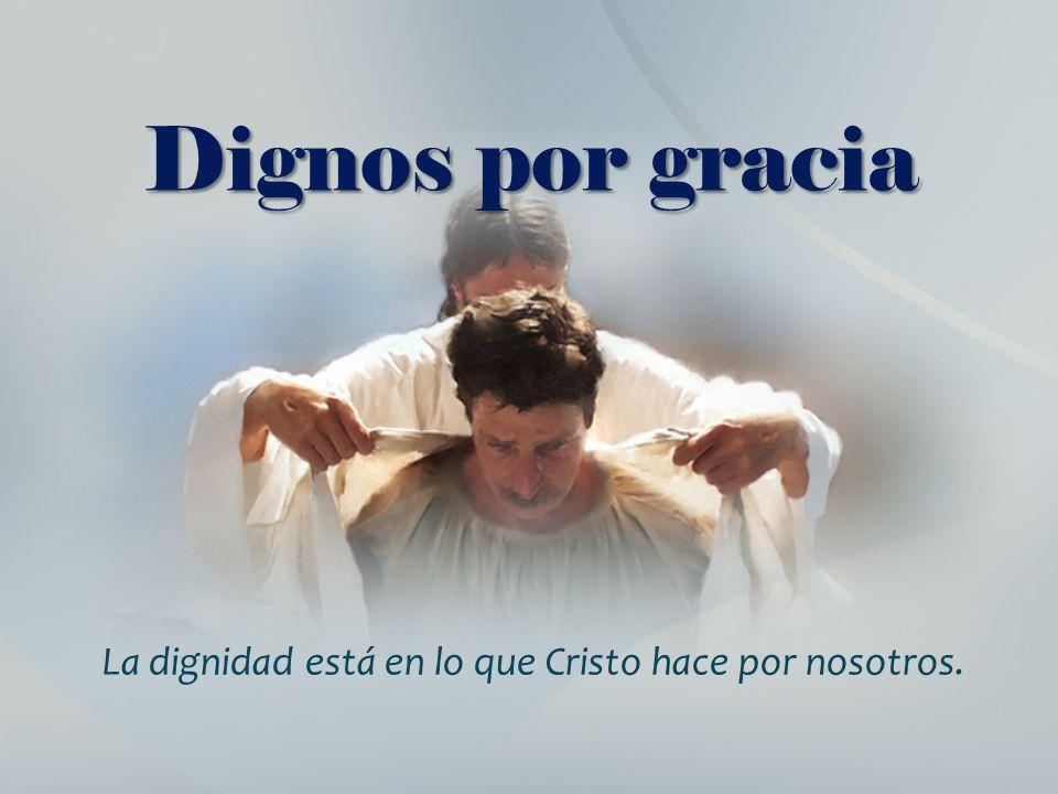Dignos por gracia La dignidad está en lo que Cristo hace por nosotros.