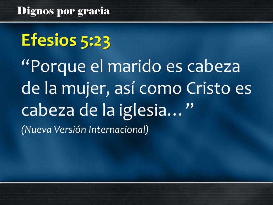 Dignos por gracia Efesios 5:23 Porque el marido es cabeza de la mujer, así como Cristo es cabeza de la iglesia… (Nueva Versión Internacional)
