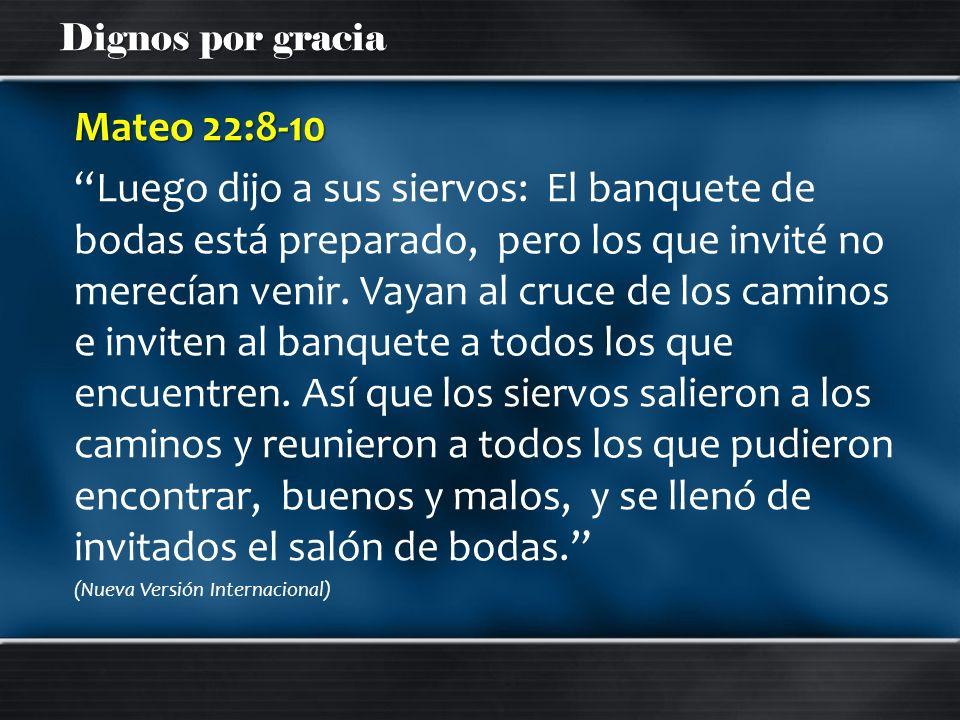 Dignos por gracia Mateo 22:8-10 Luego dijo a sus siervos: El banquete de bodas está preparado, pero los que invité no merecían venir. Vayan al cruce d