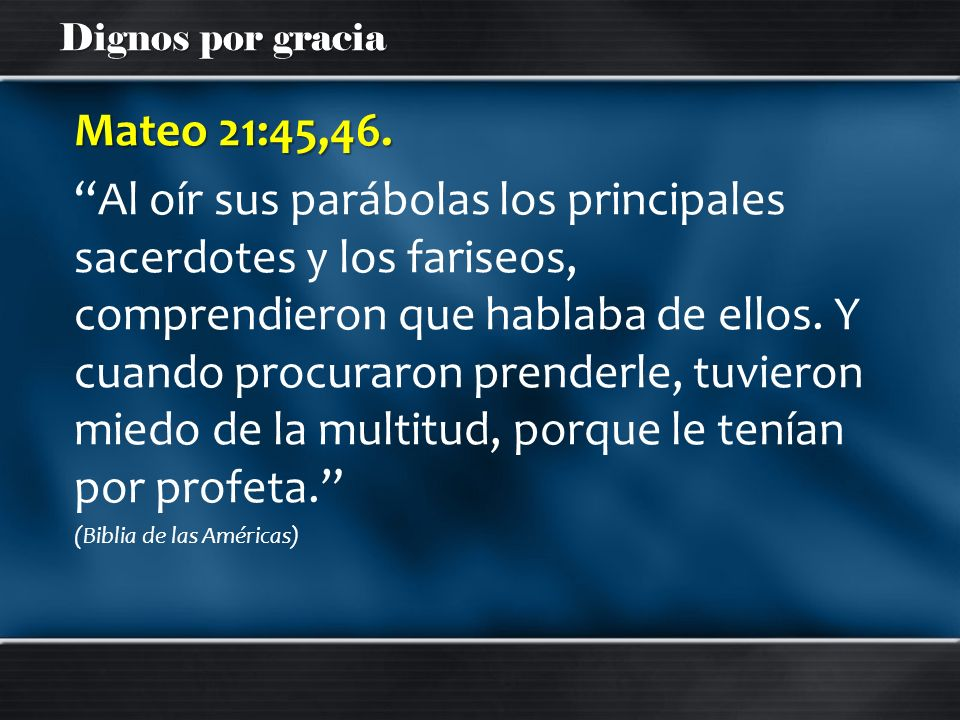 Dignos por gracia Mateo 21:45,46. Al oír sus parábolas los principales sacerdotes y los fariseos, comprendieron que hablaba de ellos. Y cuando procura