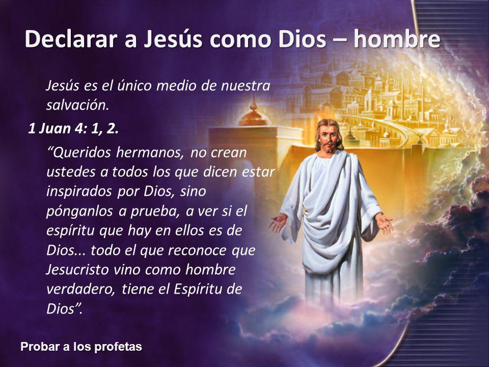Probar a los profetas Declarar a Jesús como Dios – hombre Jesús es el único medio de nuestra salvación. 1 Juan 4: 1, 2. Queridos hermanos, no crean us