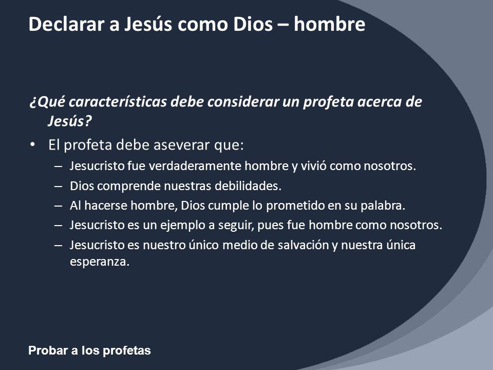 Probar a los profetas Declarar a Jesús como Dios – hombre ¿Qué características debe considerar un profeta acerca de Jesús? El profeta debe aseverar qu