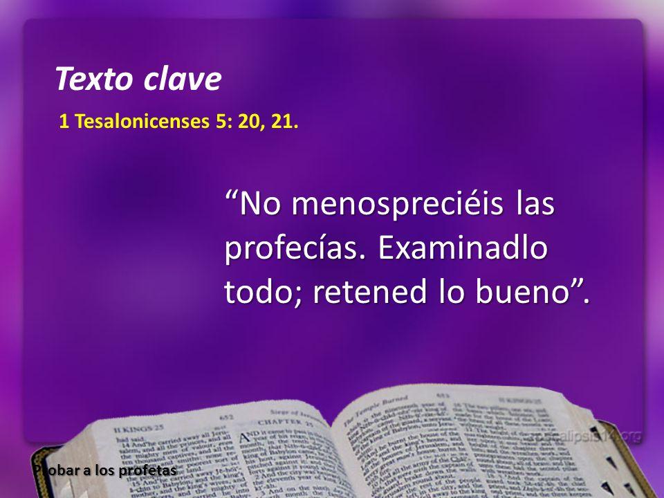 1 Tesalonicenses 5: 20, 21. No menospreciéis las profecías. Examinadlo todo; retened lo bueno. Texto clave