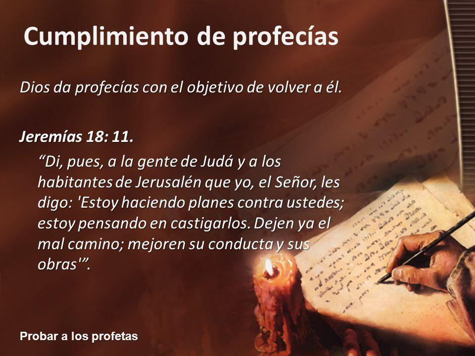Probar a los profetas Cumplimiento de profecías Dios da profecías con el objetivo de volver a él. Jeremías 18: 11. Di, pues, a la gente de Judá y a lo
