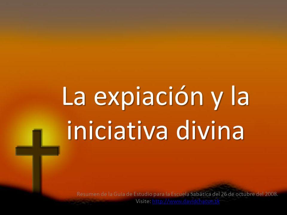 La expiación y la iniciativa divina Resumen de la Guía de Estudio para la Escuela Sabática del 26 de octubre del 2008. Visite: http://www.davidchacon.