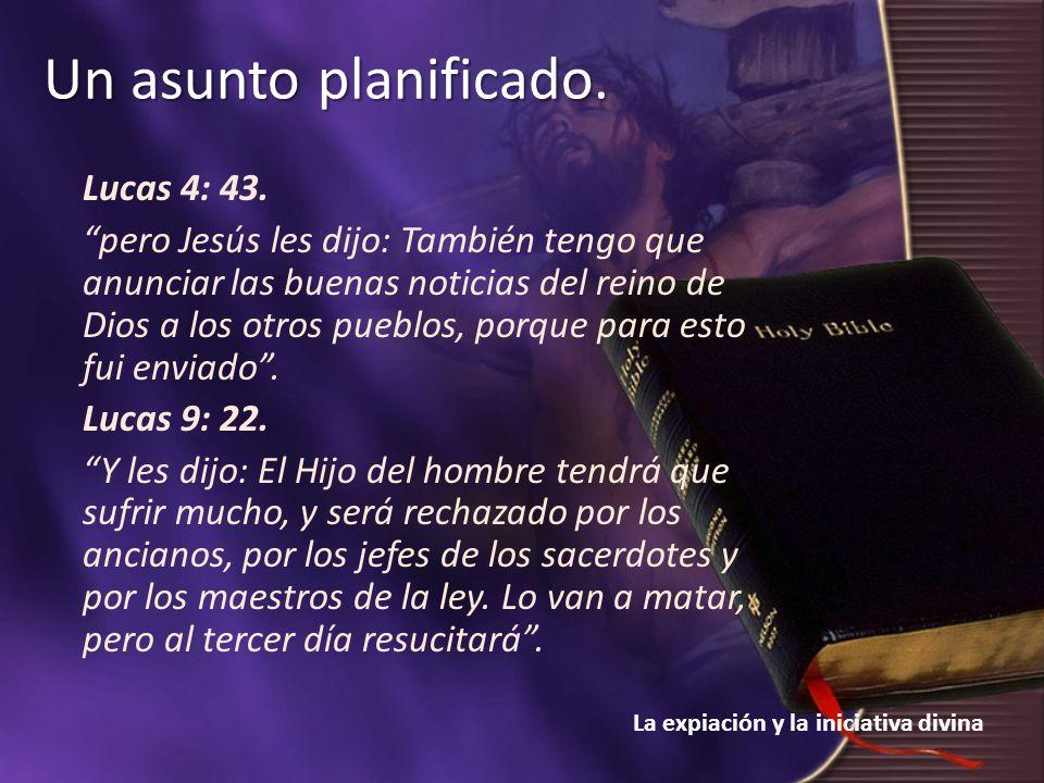 La expiación y la iniciativa divina Un asunto planificado. Lucas 4: 43. pero Jesús les dijo: También tengo que anunciar las buenas noticias del reino
