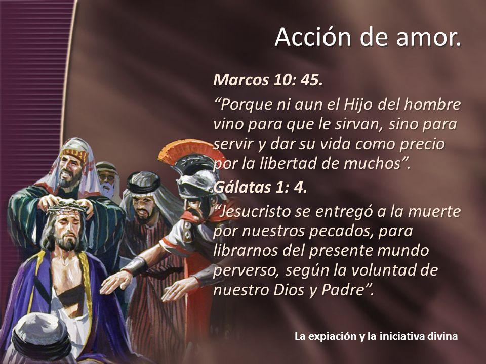 La expiación y la iniciativa divina Acción de amor. Marcos 10: 45. Porque ni aun el Hijo del hombre vino para que le sirvan, sino para servir y dar su