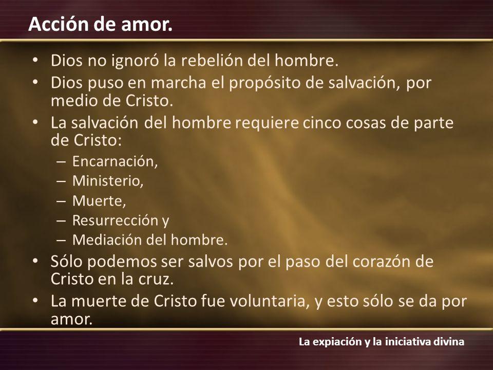 La expiación y la iniciativa divina Acción de amor. Dios no ignoró la rebelión del hombre. Dios puso en marcha el propósito de salvación, por medio de