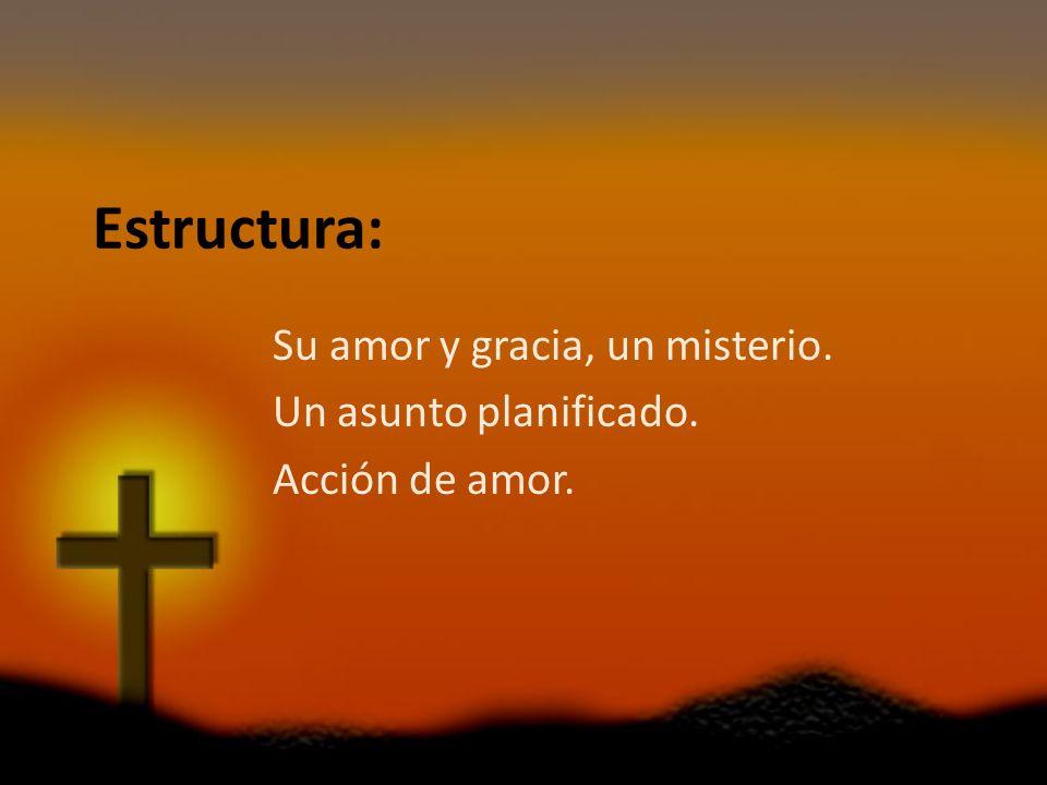 Estructura: Su amor y gracia, un misterio. Un asunto planificado. Acción de amor.