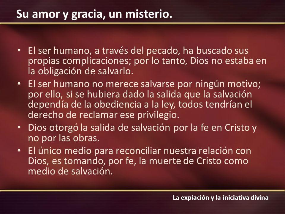 La expiación y la iniciativa divina Su amor y gracia, un misterio. El ser humano, a través del pecado, ha buscado sus propias complicaciones; por lo t