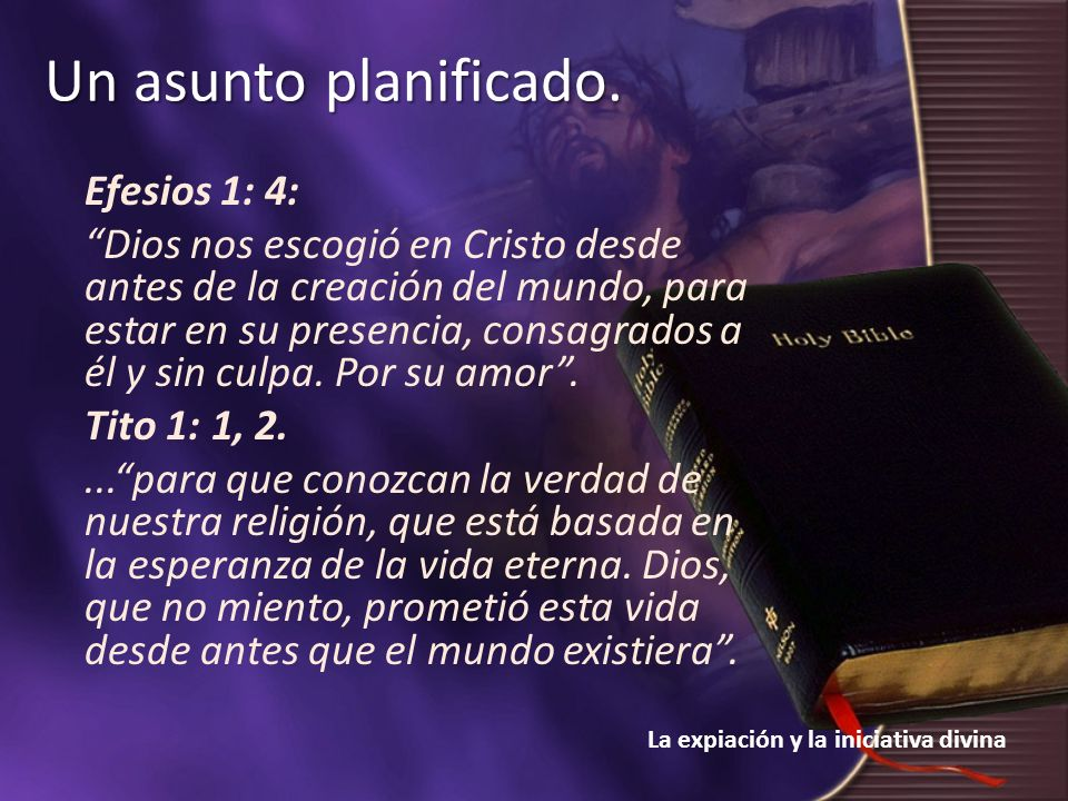 La expiación y la iniciativa divina Un asunto planificado. Efesios 1: 4: Dios nos escogió en Cristo desde antes de la creación del mundo, para estar e