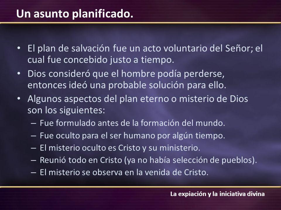 La expiación y la iniciativa divina Un asunto planificado. El plan de salvación fue un acto voluntario del Señor; el cual fue concebido justo a tiempo