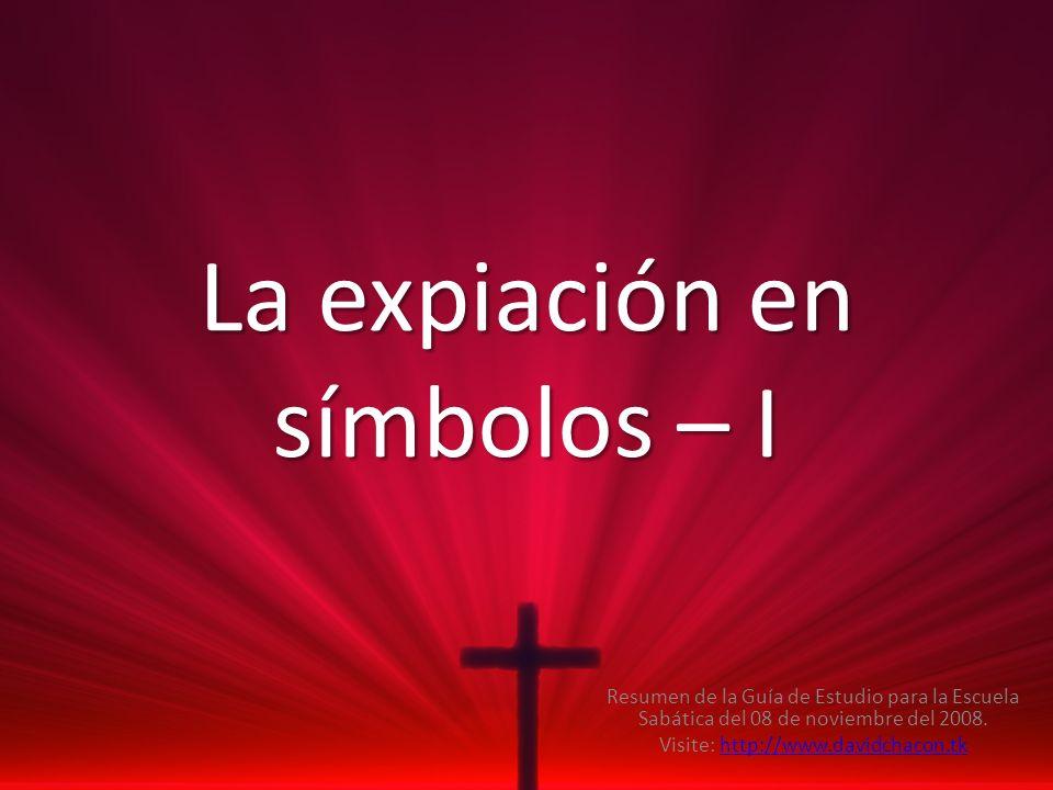 La expiación en símbolos – I Resumen de la Guía de Estudio para la Escuela Sabática del 08 de noviembre del 2008. Visite: http://www.davidchacon.tkhtt