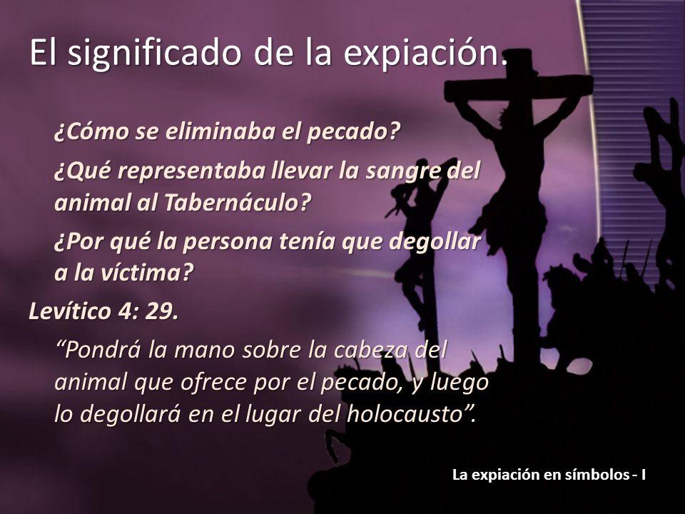 La expiación en símbolos - I El significado de la expiación. ¿Cómo se eliminaba el pecado? ¿Qué representaba llevar la sangre del animal al Tabernácul