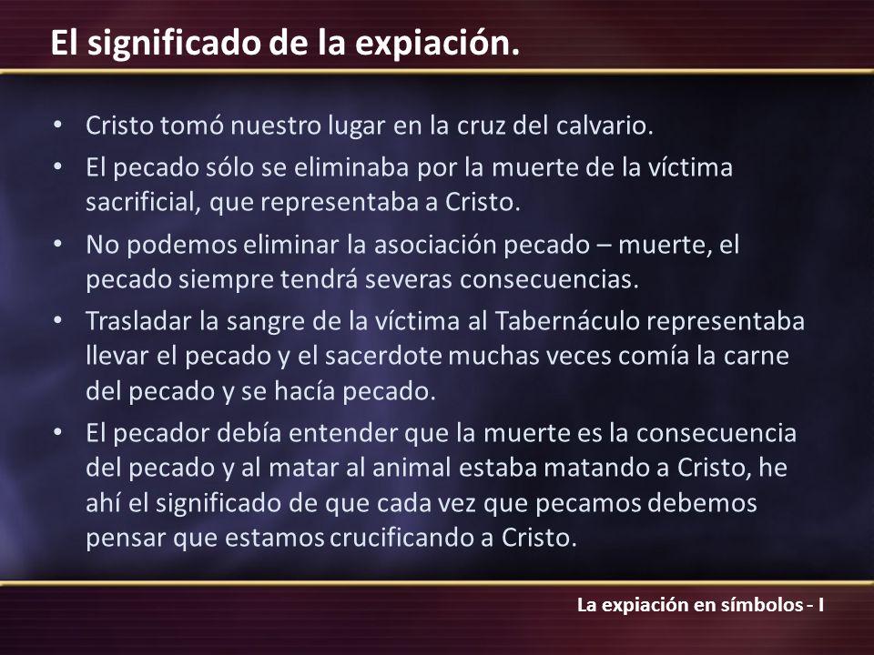 La expiación en símbolos - I El significado de la expiación. Cristo tomó nuestro lugar en la cruz del calvario. El pecado sólo se eliminaba por la mue